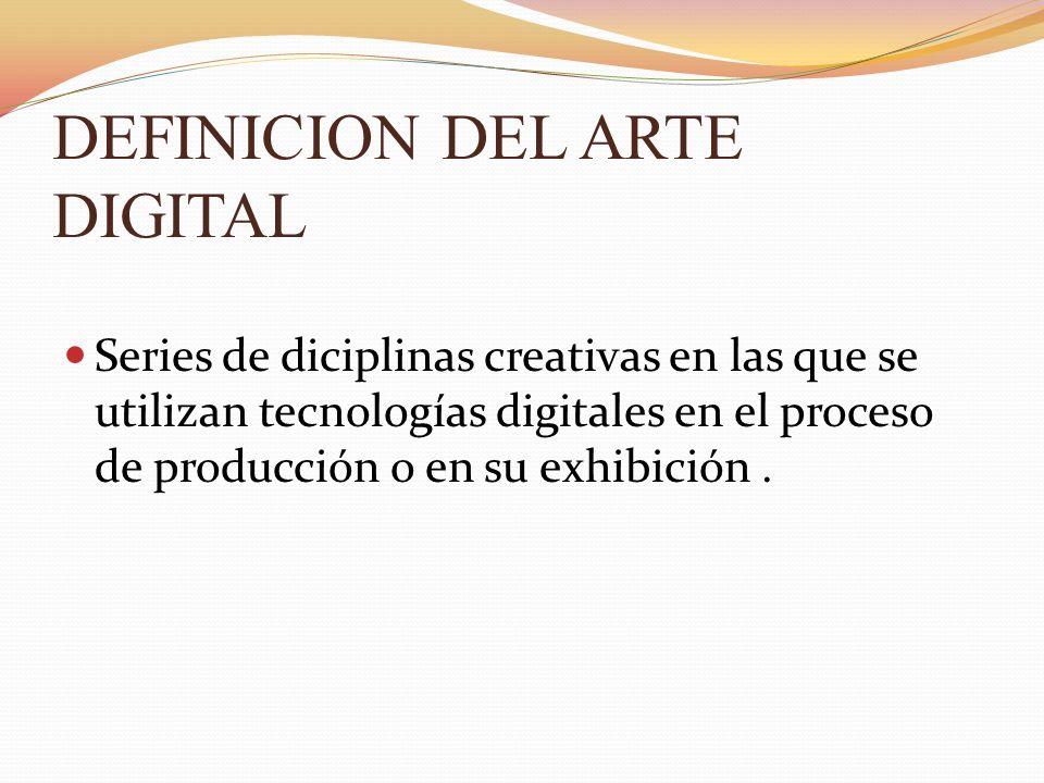 DEFINICION DEL ARTE DIGITAL Series de diciplinas creativas en las que se utilizan tecnologías digitales en el proceso de producción o en su exhibición.