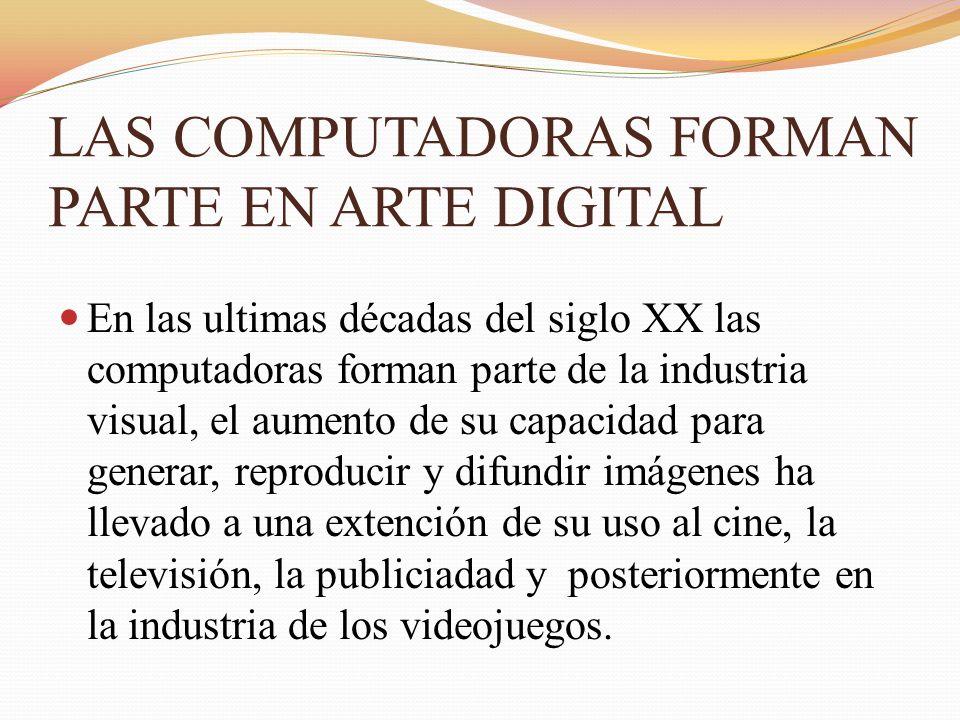 LAS COMPUTADORAS FORMAN PARTE EN ARTE DIGITAL En las ultimas décadas del siglo XX las computadoras forman parte de la industria visual, el aumento de