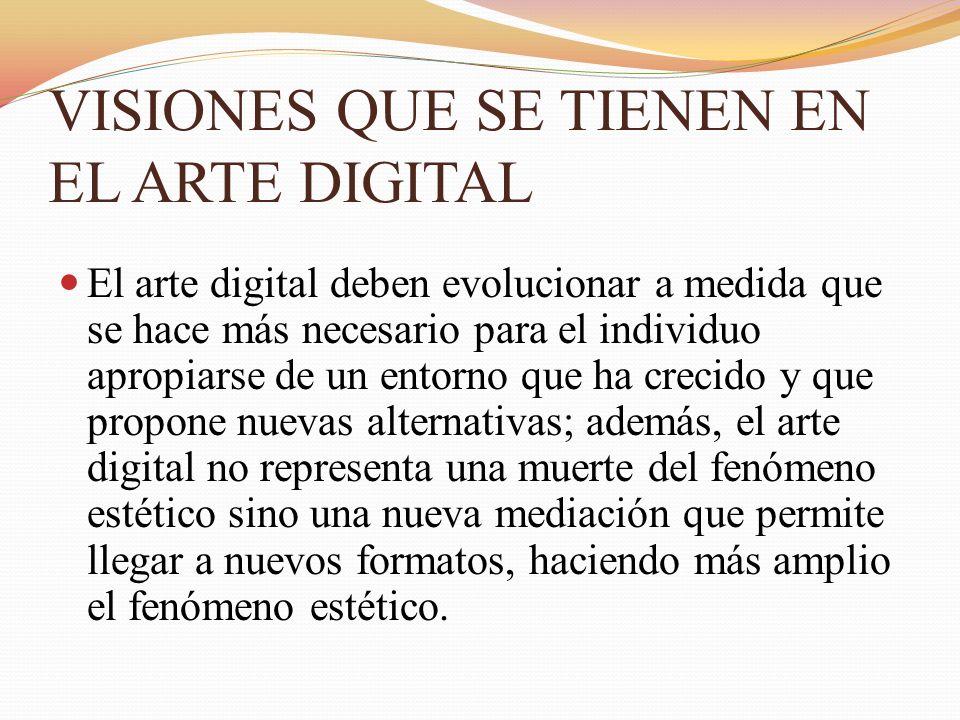 VISIONES QUE SE TIENEN EN EL ARTE DIGITAL El arte digital deben evolucionar a medida que se hace más necesario para el individuo apropiarse de un ento