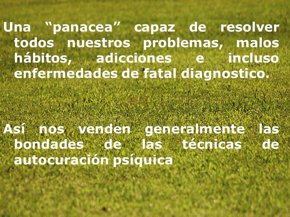 Una panacea capaz de resolver todos nuestros problemas, malos hábitos, adicciones e incluso enfermedades de fatal diagnostico. Así nos venden generalm