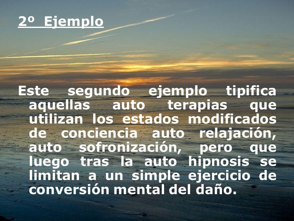 2º Ejemplo Este segundo ejemplo tipifica aquellas auto terapias que utilizan los estados modificados de conciencia auto relajación, auto sofronización
