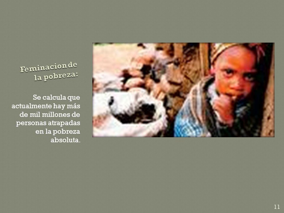 Se calcula que actualmente hay más de mil millones de personas atrapadas en la pobreza absoluta. 11