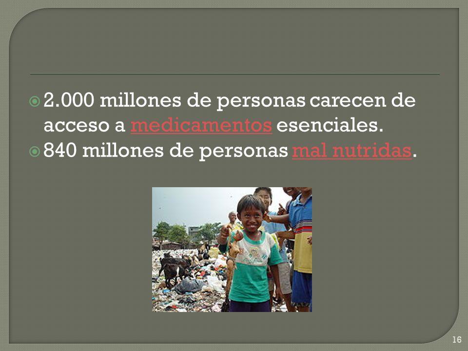 2.000 millones de personas carecen de acceso a medicamentos esenciales.medicamentos 840 millones de personas mal nutridas.mal nutridas 16