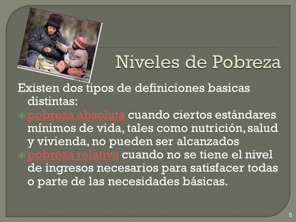 Existen dos tipos de definiciones basicas distintas: pobreza absoluta cuando ciertos estándares mínimos de vida, tales como nutrición, salud y viviend