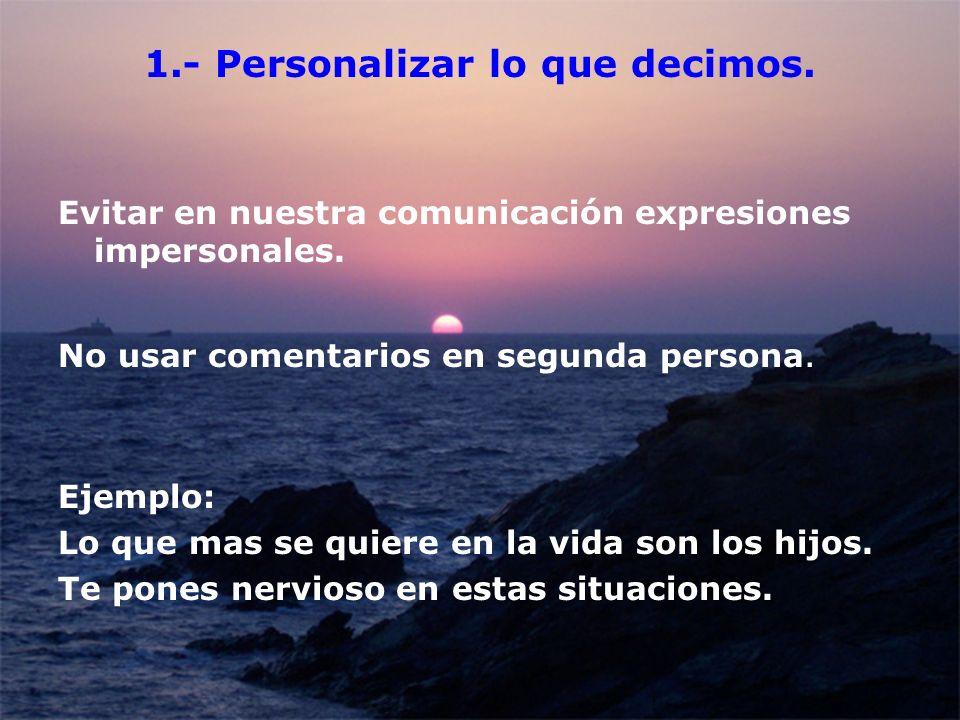 1.- Personalizar lo que decimos. Evitar en nuestra comunicación expresiones impersonales. No usar comentarios en segunda persona. Ejemplo: Lo que mas