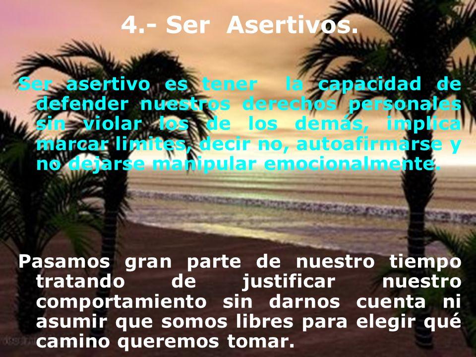 4.- Ser Asertivos. Ser asertivo es tener la capacidad de defender nuestros derechos personales sin violar los de los demás, implica marcar limites, de