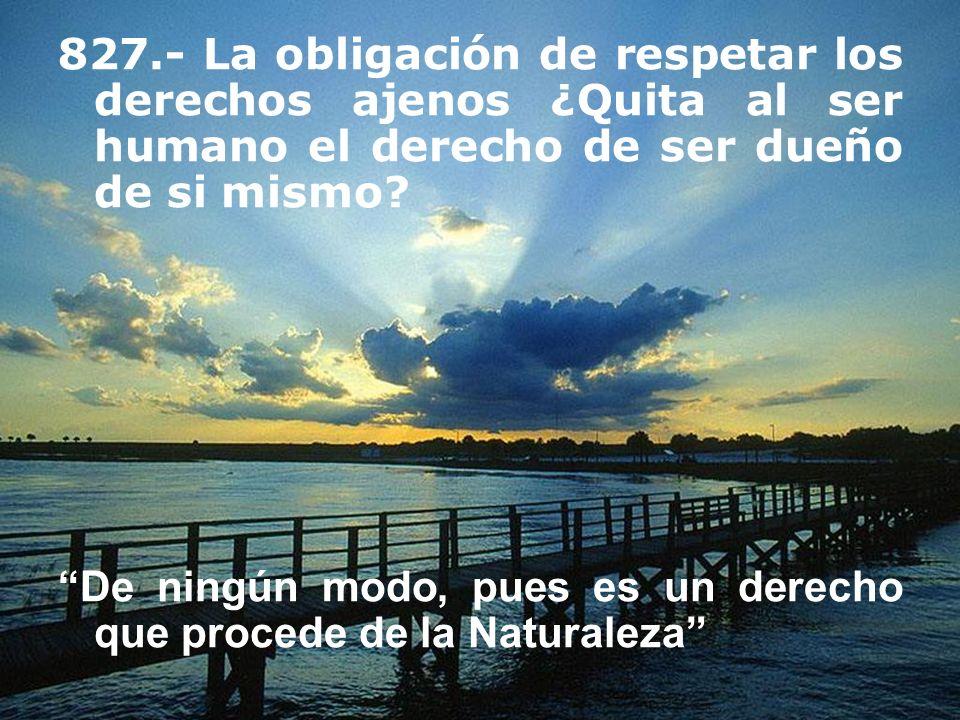 827.- La obligación de respetar los derechos ajenos ¿Quita al ser humano el derecho de ser dueño de si mismo? De ningún modo, pues es un derecho que p