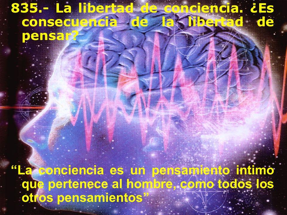 835.- La libertad de conciencia. ¿Es consecuencia de la libertad de pensar? La conciencia es un pensamiento intimo que pertenece al hombre, como todos