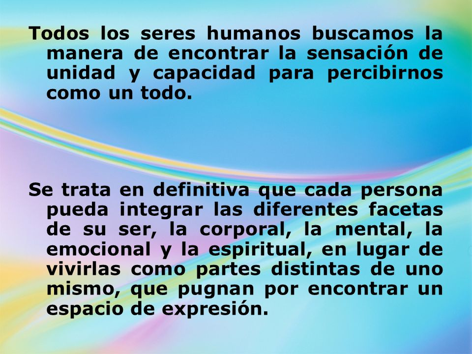 Todos los seres humanos buscamos la manera de encontrar la sensación de unidad y capacidad para percibirnos como un todo. Se trata en definitiva que c