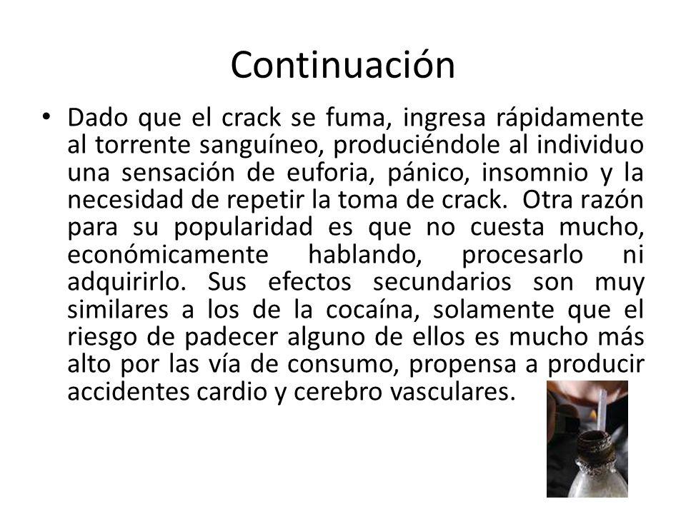 Continuación Dado que el crack se fuma, ingresa rápidamente al torrente sanguíneo, produciéndole al individuo una sensación de euforia, pánico, insomn