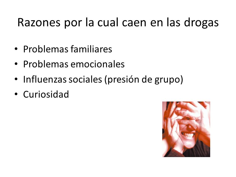 Razones por la cual caen en las drogas Problemas familiares Problemas emocionales Influenzas sociales (presión de grupo) Curiosidad