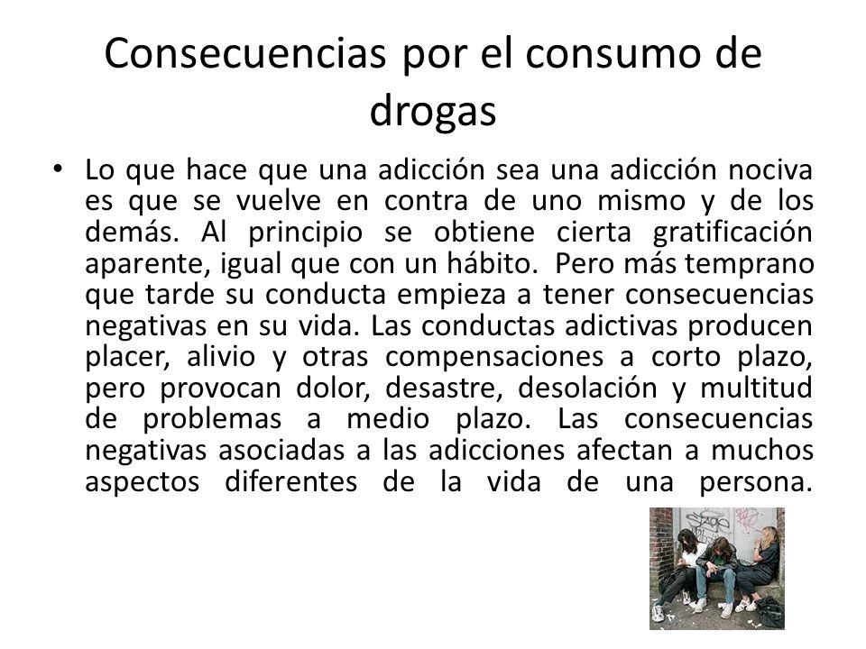 Consecuencias por el consumo de drogas Lo que hace que una adicción sea una adicción nociva es que se vuelve en contra de uno mismo y de los demás. Al