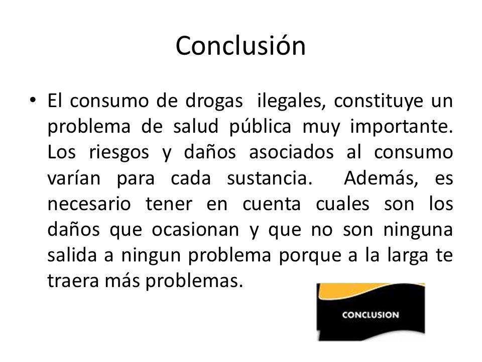 Conclusión El consumo de drogas ilegales, constituye un problema de salud pública muy importante. Los riesgos y daños asociados al consumo varían para