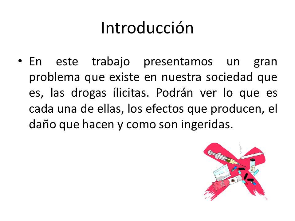 Introducción En este trabajo presentamos un gran problema que existe en nuestra sociedad que es, las drogas ílicitas. Podrán ver lo que es cada una de