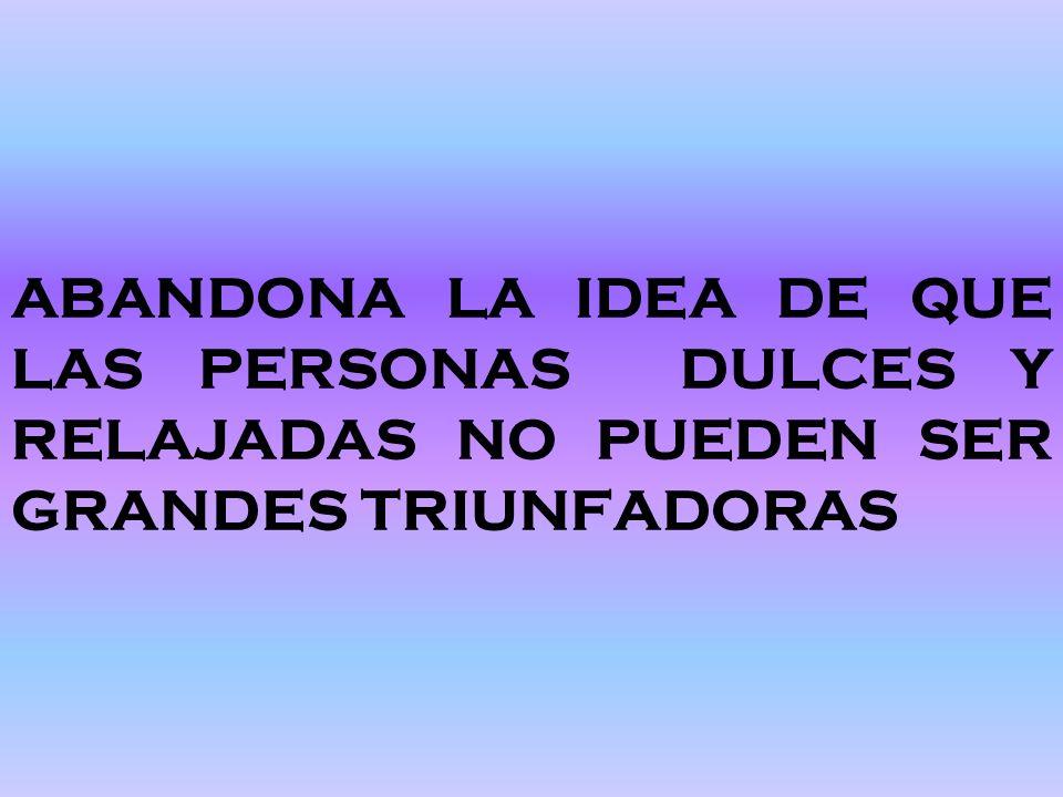 ABANDONA LA IDEA DE QUE LAS PERSONAS DULCES Y RELAJADAS NO PUEDEN SER GRANDES TRIUNFADORAS