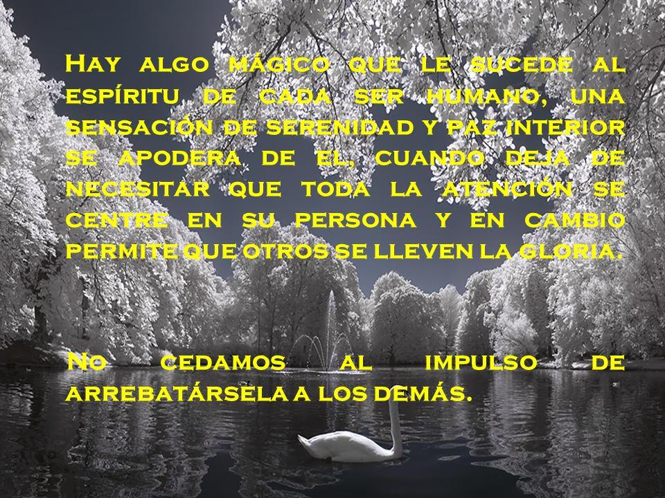 H ay algo mágico que le sucede al espíritu de cada ser humano, una sensación de serenidad y paz interior se apodera de el, cuando deja de necesitar qu