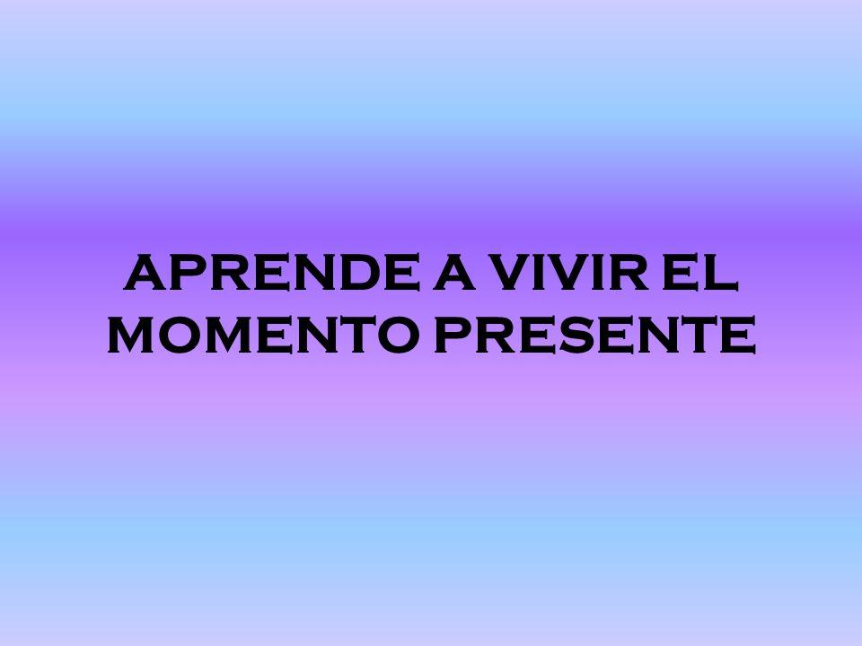 APRENDE A VIVIR EL MOMENTO PRESENTE