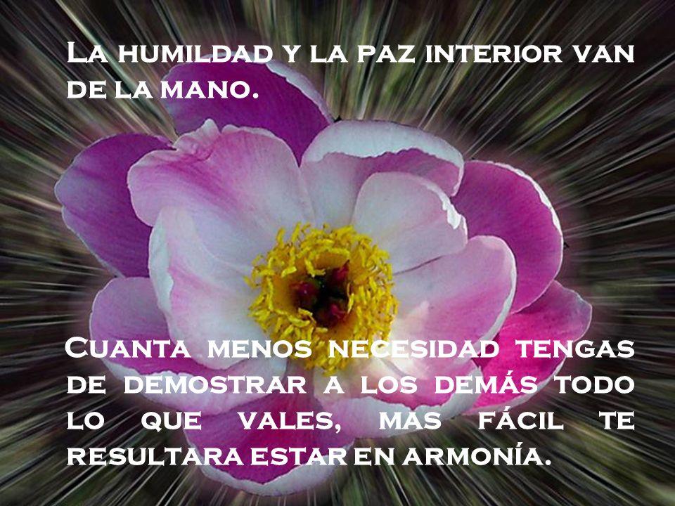 L a humildad y la paz interior van de la mano. Cuanta menos necesidad tengas de demostrar a los demás todo lo que vales, mas fácil te resultara estar