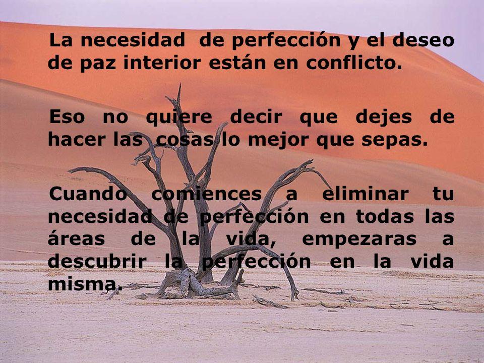 La necesidad de perfección y el deseo de paz interior están en conflicto. Eso no quiere decir que dejes de hacer las cosas lo mejor que sepas. Cuando