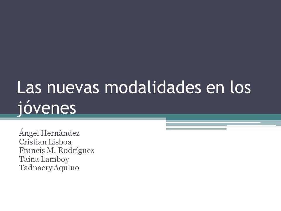 Las nuevas modalidades en los jóvenes Ángel Hernández Cristian Lisboa Francis M. Rodríguez Taina Lamboy Tadnaery Aquino