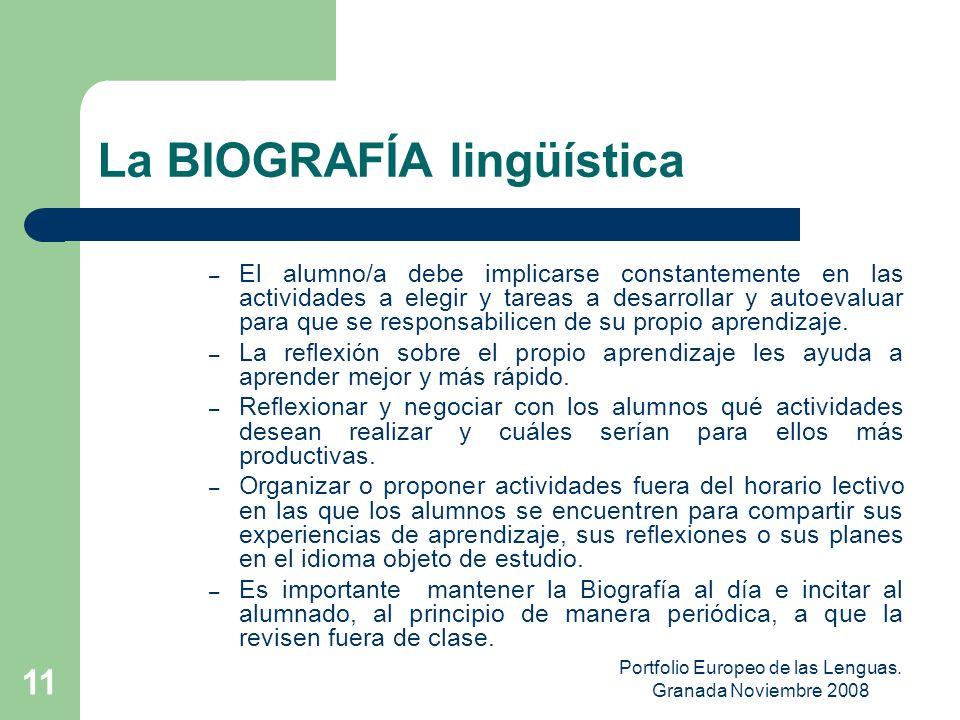 Portfolio Europeo de las Lenguas. Granada Noviembre 2008 10 La BIOGRAFÍA lingüística – Sirve para que el alumno tome conciencia y asuma su parte de re