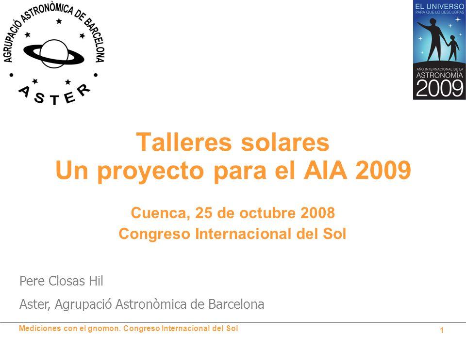 Mediciones con el gnomon. Congreso Internacional del Sol 1 Talleres solares Un proyecto para el AIA 2009 Pere Closas Hil Aster, Agrupació Astronòmica