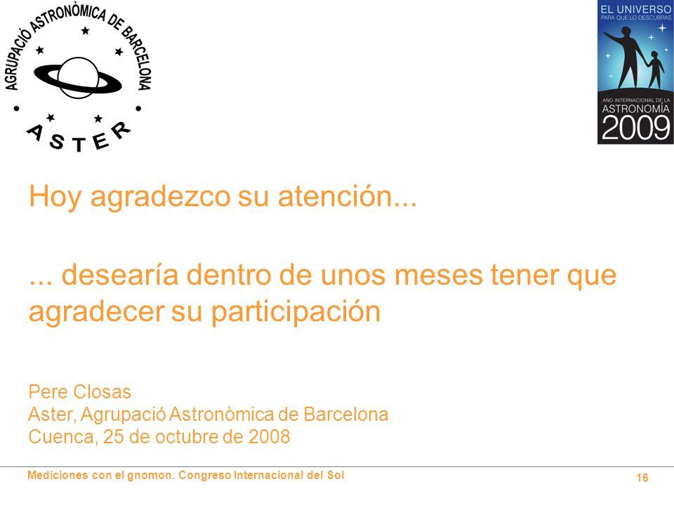 Mediciones con el gnomon. Congreso Internacional del Sol 16 Hoy agradezco su atención... Pere Closas Aster, Agrupació Astronòmica de Barcelona Cuenca,