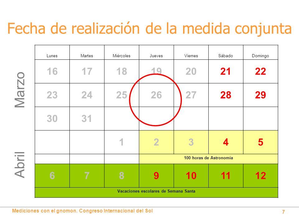 Mediciones con el gnomon. Congreso Internacional del Sol 7 Fecha de realización de la medida conjunta Marzo LunesMartesMiércolesJuevesViernesSábadoDom