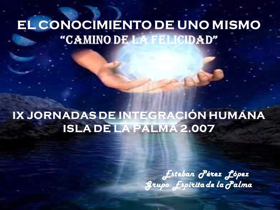 EL CONOCIMIENTO DE UNO MISMO Camino de la Felicidad IX JORNADAS DE INTEGRACIÓN HUMANA ISLA DE LA PALMA 2.007 Esteban Pérez López Grupo Espirita de la