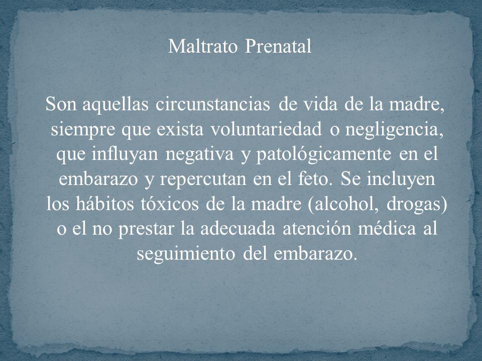 Maltrato Prenatal Son aquellas circunstancias de vida de la madre, siempre que exista voluntariedad o negligencia, que influyan negativa y patológicam