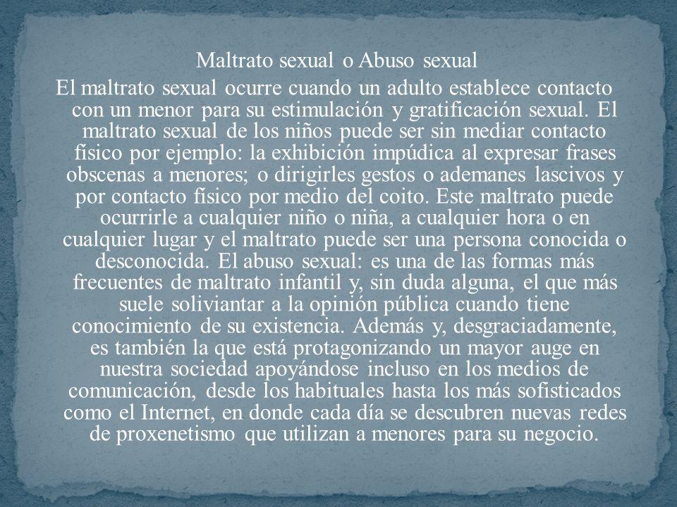 Maltrato sexual o Abuso sexual El maltrato sexual ocurre cuando un adulto establece contacto con un menor para su estimulación y gratificación sexual.