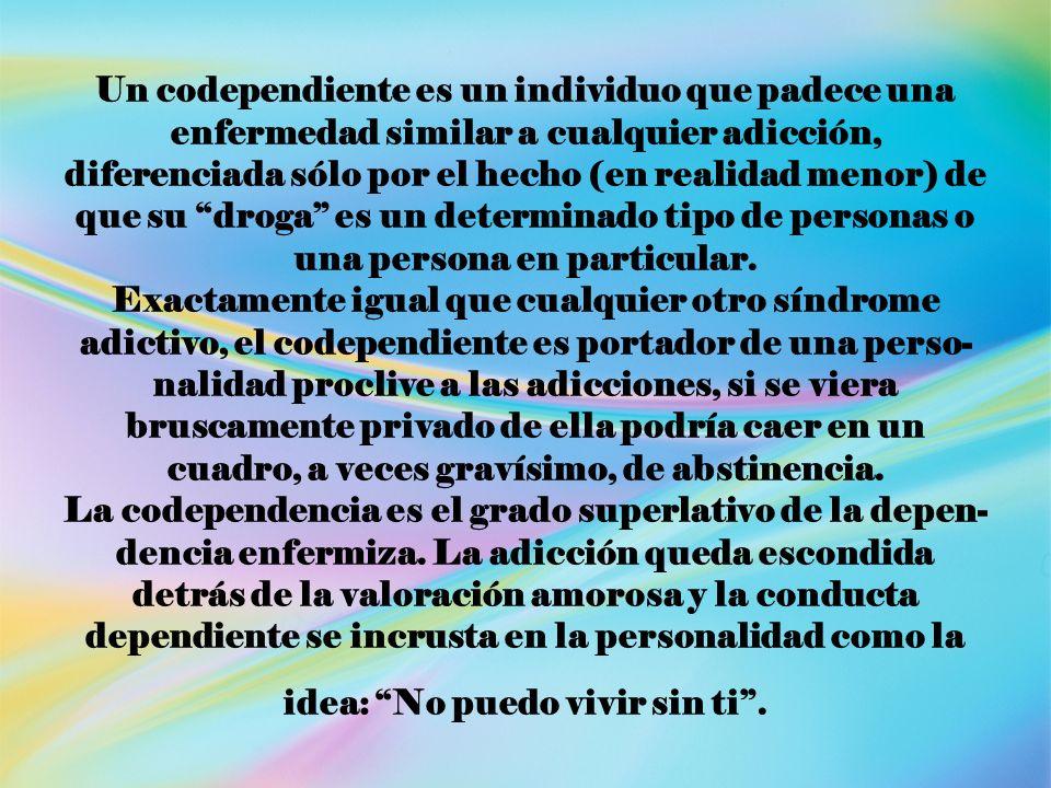 Un codependiente es un individuo que padece una enfermedad similar a cualquier adicción, diferenciada sólo por el hecho (en realidad menor) de que su