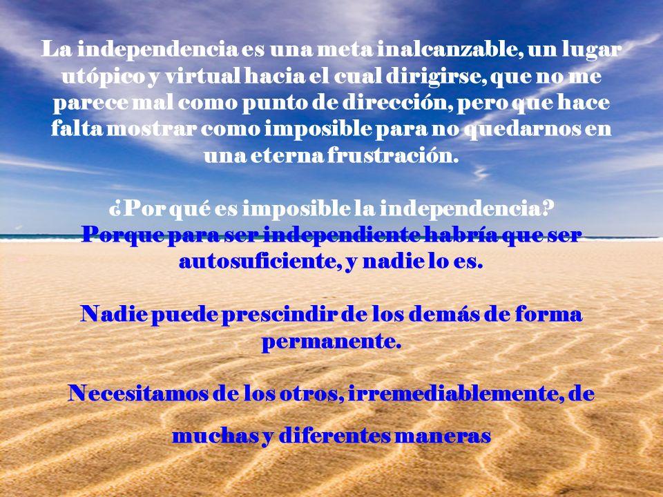 La independencia es una meta inalcanzable, un lugar utópico y virtual hacia el cual dirigirse, que no me parece mal como punto de dirección, pero que