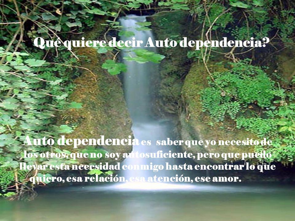 ¿Qué quiere decir Auto dependencia? Auto dependencia es saber que yo necesito de los otros, que no soy autosuficiente, pero que puedo llevar esta nece