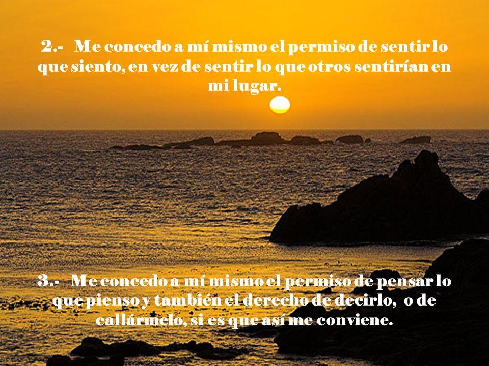 2.- Me concedo a mí mismo el permiso de sentir lo que siento, en vez de sentir lo que otros sentirían en mi lugar. 3.- Me concedo a mí mismo el permis