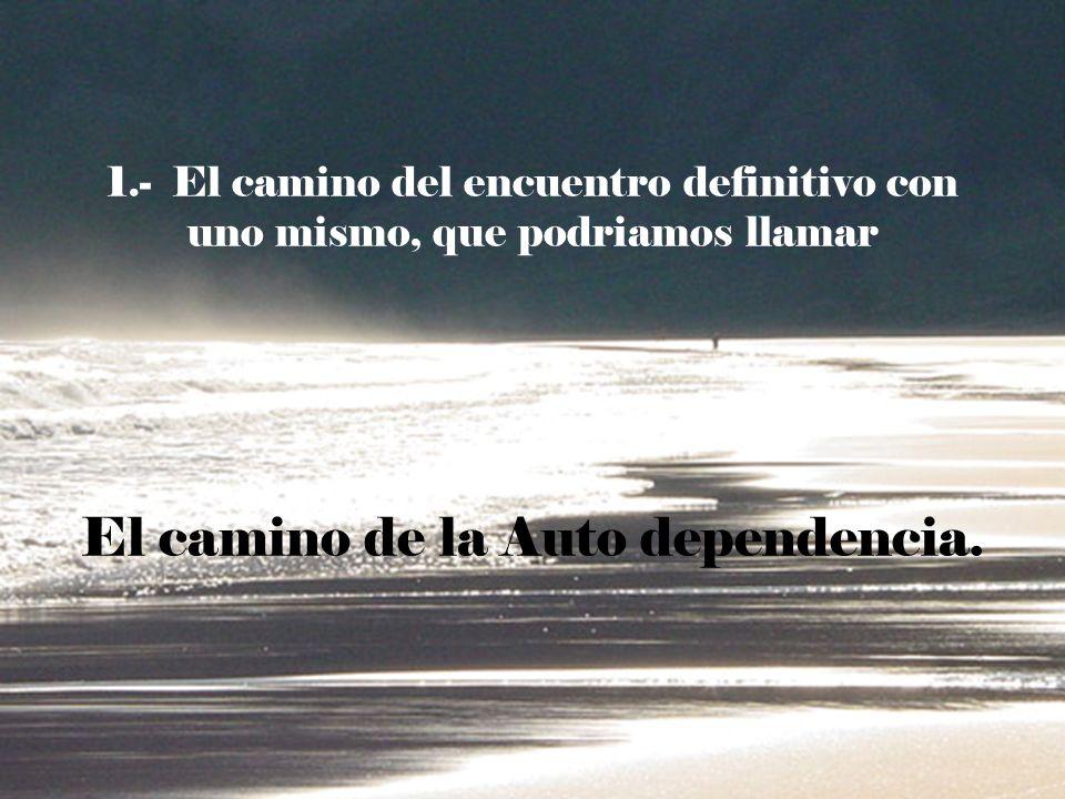 1.- El camino del encuentro definitivo con uno mismo, que podriamos llamar El camino de la Auto dependencia.