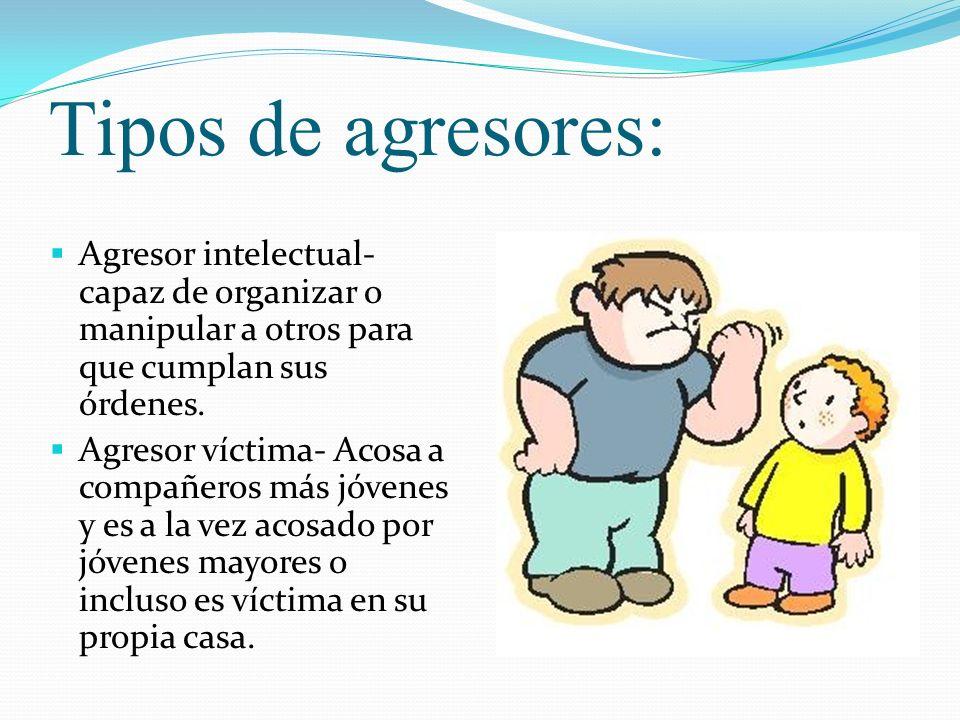 Tipos de agresores: Agresor intelectual- capaz de organizar o manipular a otros para que cumplan sus órdenes. Agresor víctima- Acosa a compañeros más