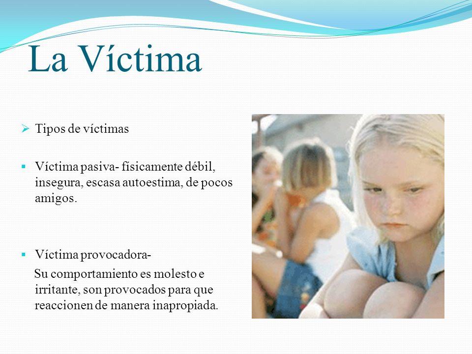 La Víctima Tipos de víctimas Víctima pasiva- físicamente débil, insegura, escasa autoestima, de pocos amigos. Víctima provocadora- Su comportamiento e