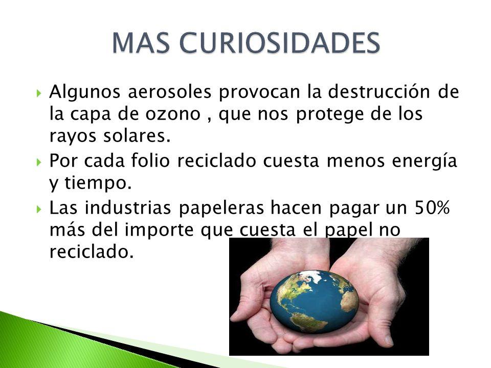Algunos aerosoles provocan la destrucción de la capa de ozono, que nos protege de los rayos solares. Por cada folio reciclado cuesta menos energía y t