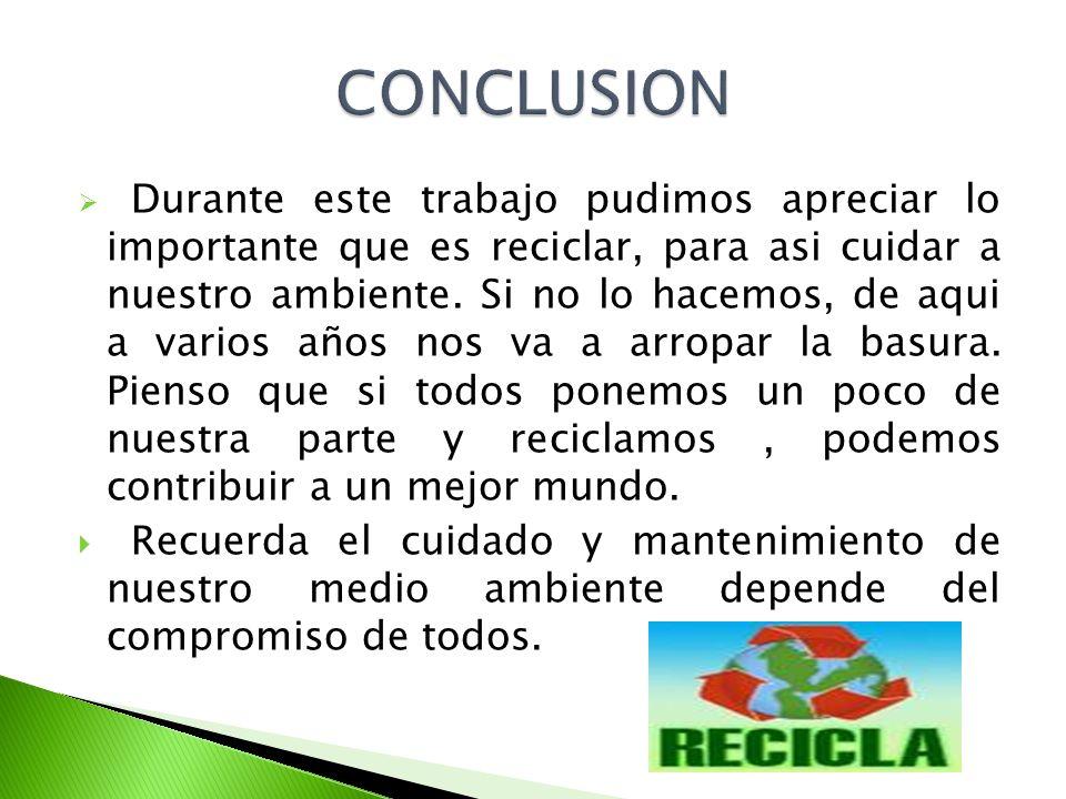 Durante este trabajo pudimos apreciar lo importante que es reciclar, para asi cuidar a nuestro ambiente. Si no lo hacemos, de aqui a varios años nos v