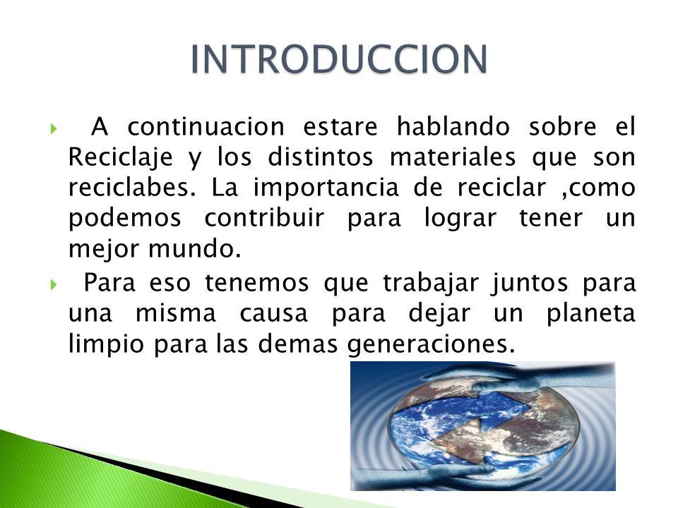 A continuacion estare hablando sobre el Reciclaje y los distintos materiales que son reciclabes. La importancia de reciclar,como podemos contribuir pa