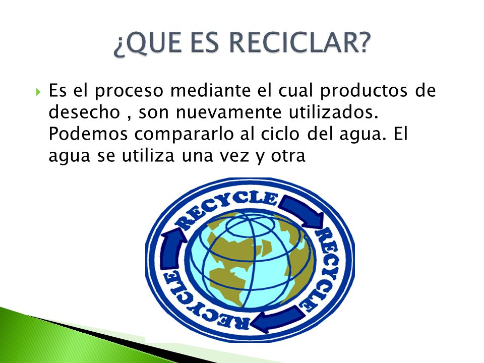 Es el proceso mediante el cual productos de desecho, son nuevamente utilizados. Podemos compararlo al ciclo del agua. El agua se utiliza una vez y otr