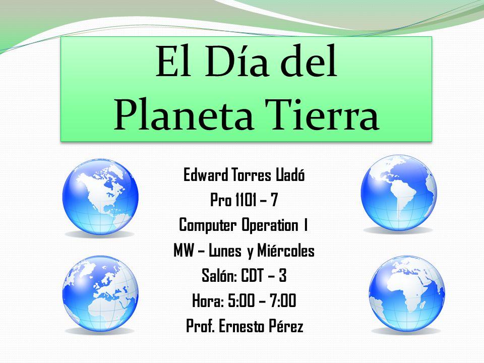 El Día del Planeta Tierra Edward Torres Lladó Pro 1101 – 7 Computer Operation I MW – Lunes y Miércoles Salón: CDT – 3 Hora: 5:00 – 7:00 Prof. Ernesto