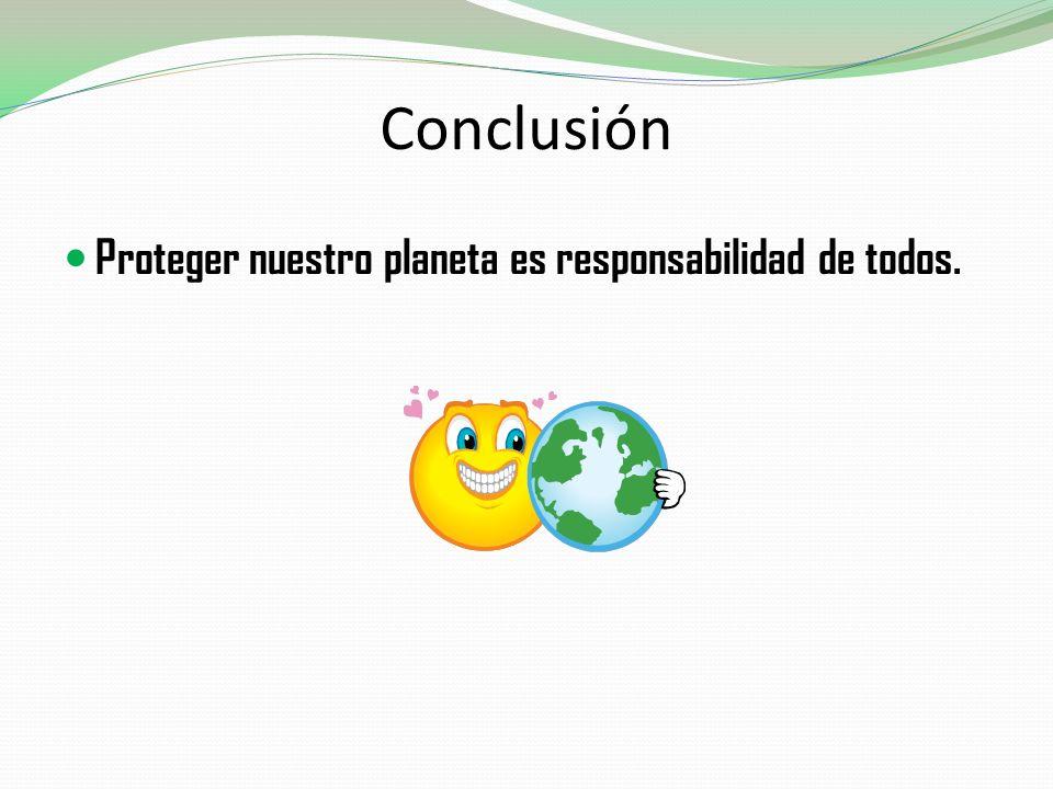 Conclusión Proteger nuestro planeta es responsabilidad de todos.