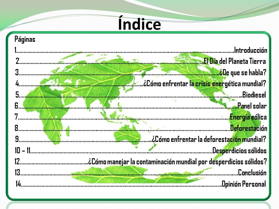 Introducción Con mucho interes presento mi trabajo relacionado con la consevacion del Planeta Tierra, en el cual explico la celebracion de el Dia de la Tierra, el cual se utiliza para crear conciencia sobre los problemas de la contaminacion y la crisis energetica mundial.