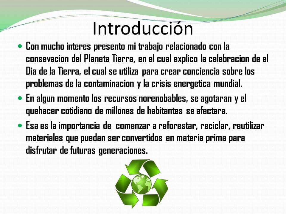 Introducción Con mucho interes presento mi trabajo relacionado con la consevacion del Planeta Tierra, en el cual explico la celebracion de el Dia de l
