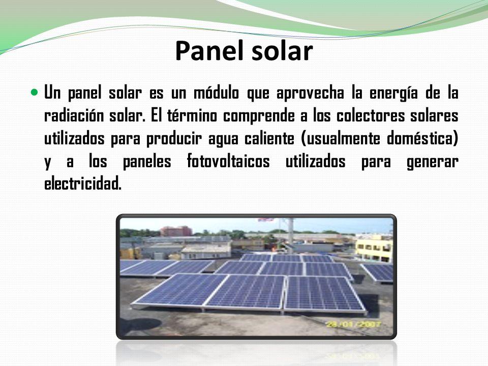 Panel solar Un panel solar es un módulo que aprovecha la energía de la radiación solar. El término comprende a los colectores solares utilizados para