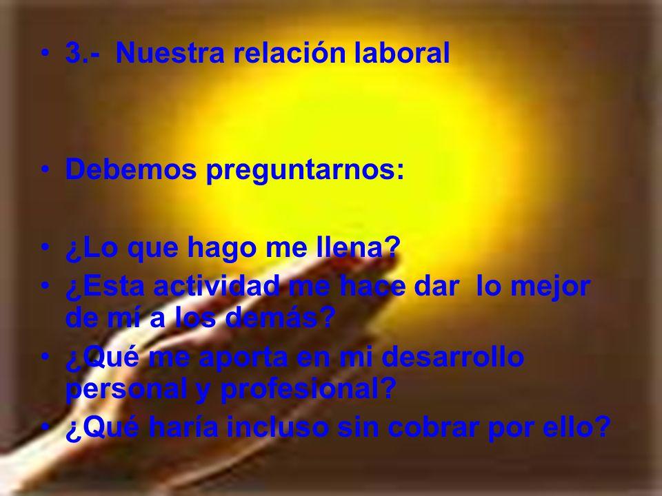 3.- Nuestra relación laboral Debemos preguntarnos: ¿Lo que hago me llena? ¿Esta actividad me hace dar lo mejor de mí a los demás? ¿Qué me aporta en mi