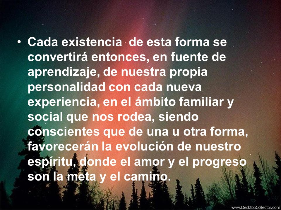 Cada existencia de esta forma se convertirá entonces, en fuente de aprendizaje, de nuestra propia personalidad con cada nueva experiencia, en el ámbit