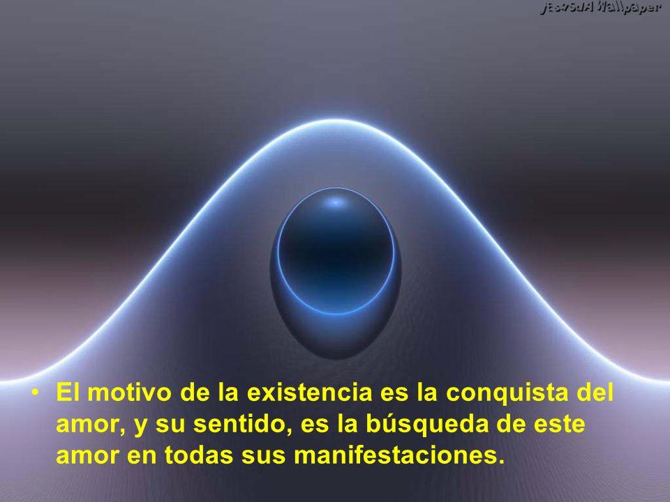 El motivo de la existencia es la conquista del amor, y su sentido, es la búsqueda de este amor en todas sus manifestaciones.